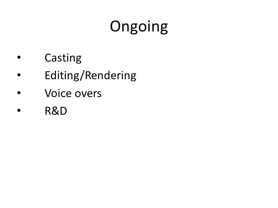 Ongoing Casting Editing/Rendering Voice overs R&D