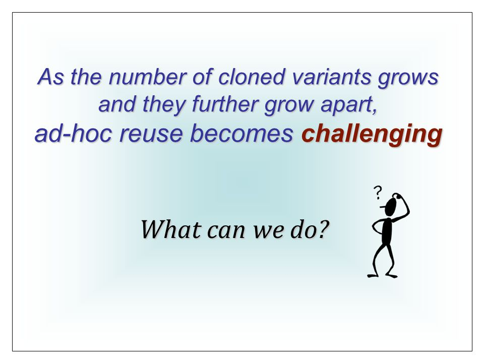 As the number of cloned variants grows and they further grow apart, ad-hoc reuse becomes challenging What can we do
