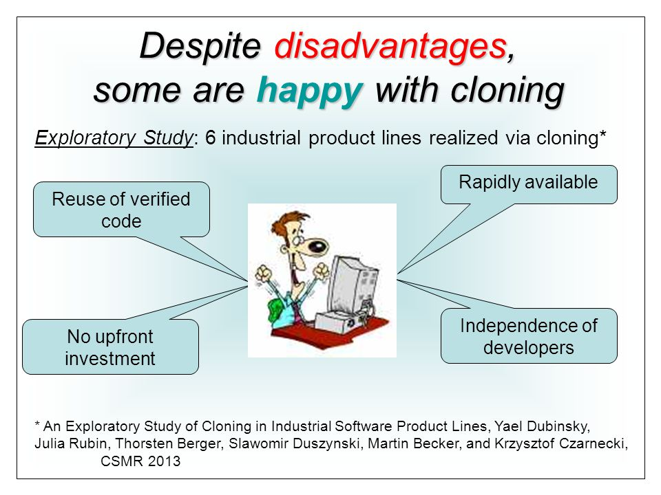 Rapidly available Independence of developers Reuse of verified code No upfront investment Despite disadvantages, some are happy with cloning * An Exploratory Study of Cloning in Industrial Software Product Lines, Yael Dubinsky, Julia Rubin, Thorsten Berger, Slawomir Duszynski, Martin Becker, and Krzysztof Czarnecki, CSMR 2013 Exploratory Study: 6 industrial product lines realized via cloning*