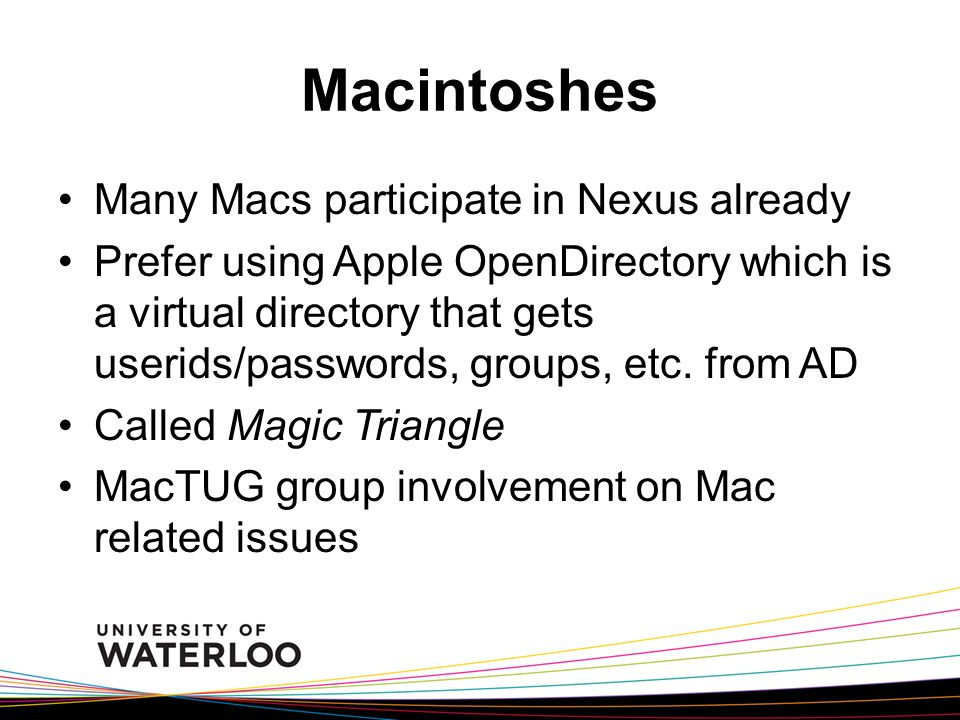 Macintoshes Many Macs participate in Nexus already Prefer using Apple OpenDirectory which is a virtual directory that gets userids/passwords, groups, etc.