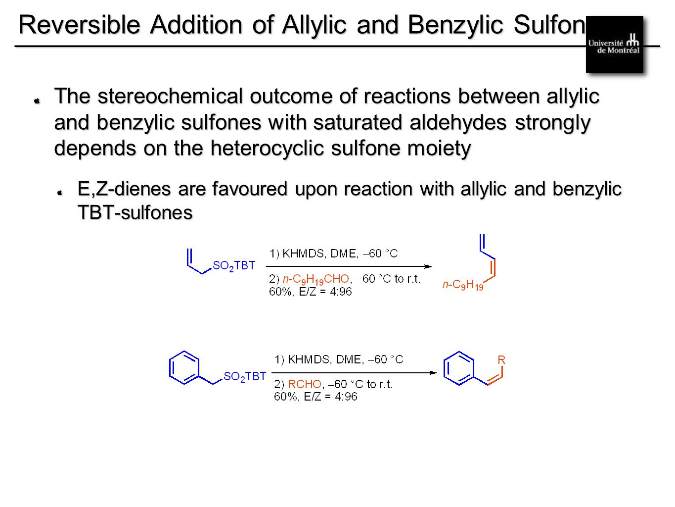 __________________________________________ Reversible Addition of Allylic and Benzylic Sulfones The stereochemical outcome of reactions between allylic and benzylic sulfones with saturated aldehydes strongly depends on the heterocyclic sulfone moiety E,Z-dienes are favoured upon reaction with allylic and benzylic TBT-sulfones