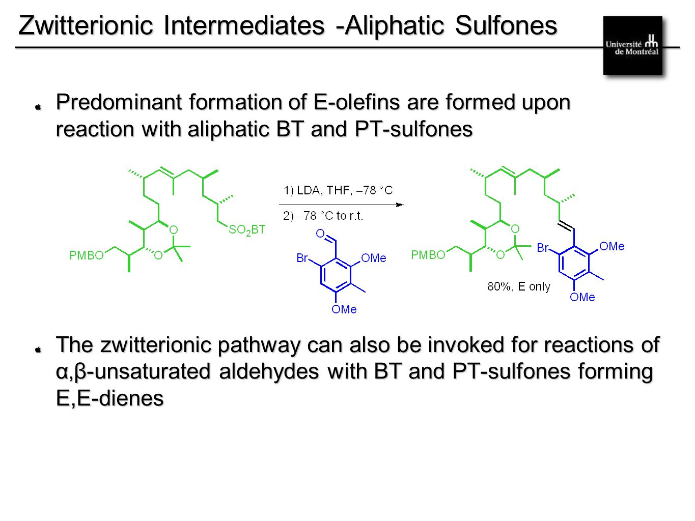 __________________________________________ Zwitterionic Intermediates -Aliphatic Sulfones Predominant formation of E-olefins are formed upon reaction with aliphatic BT and PT-sulfones The zwitterionic pathway can also be invoked for reactions of α, β-unsaturated aldehydes with BT and PT-sulfones forming E,E-dienes