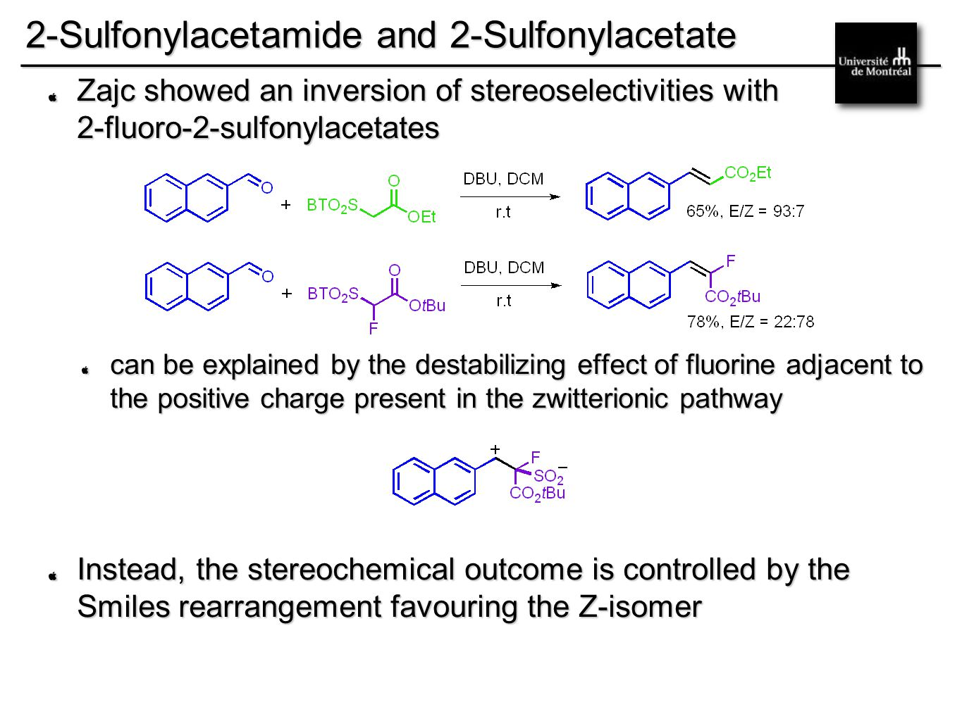 __________________________________________ 2-Sulfonylacetamide and 2-Sulfonylacetate Zajc showed an inversion of stereoselectivities with 2-fluoro-2-sulfonylacetates can be explained by the destabilizing effect of fluorine adjacent to the positive charge present in the zwitterionic pathway Instead, the stereochemical outcome is controlled by the Smiles rearrangement favouring the Z-isomer
