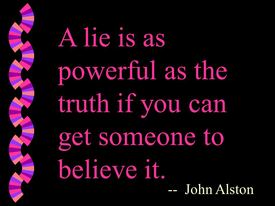 A lie is as powerful as the truth if you can get someone to believe it. -- John Alston