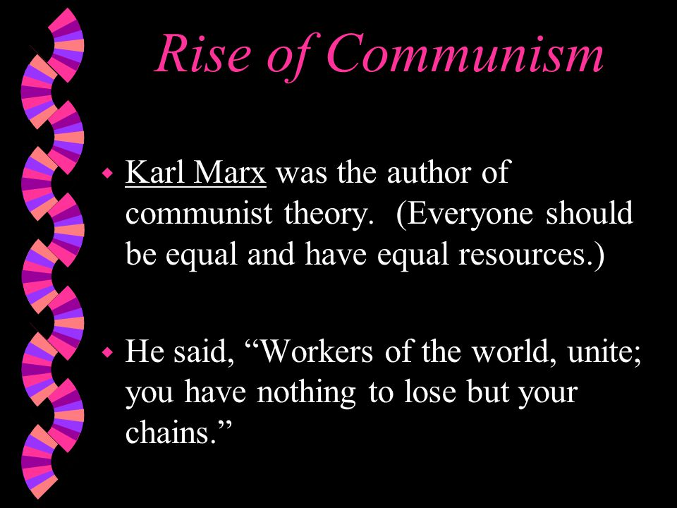 "Rise of Communism w Karl Marx was the author of communist theory. (Everyone should be equal and have equal resources.) w He said, ""Workers of the worl"