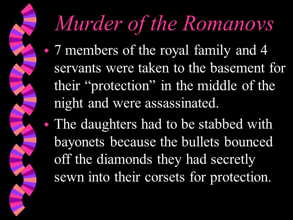 Murder of the Romanovs w 7 members of the royal family and 4 servants were taken to the basement for their protection in the middle of the night and were assassinated.