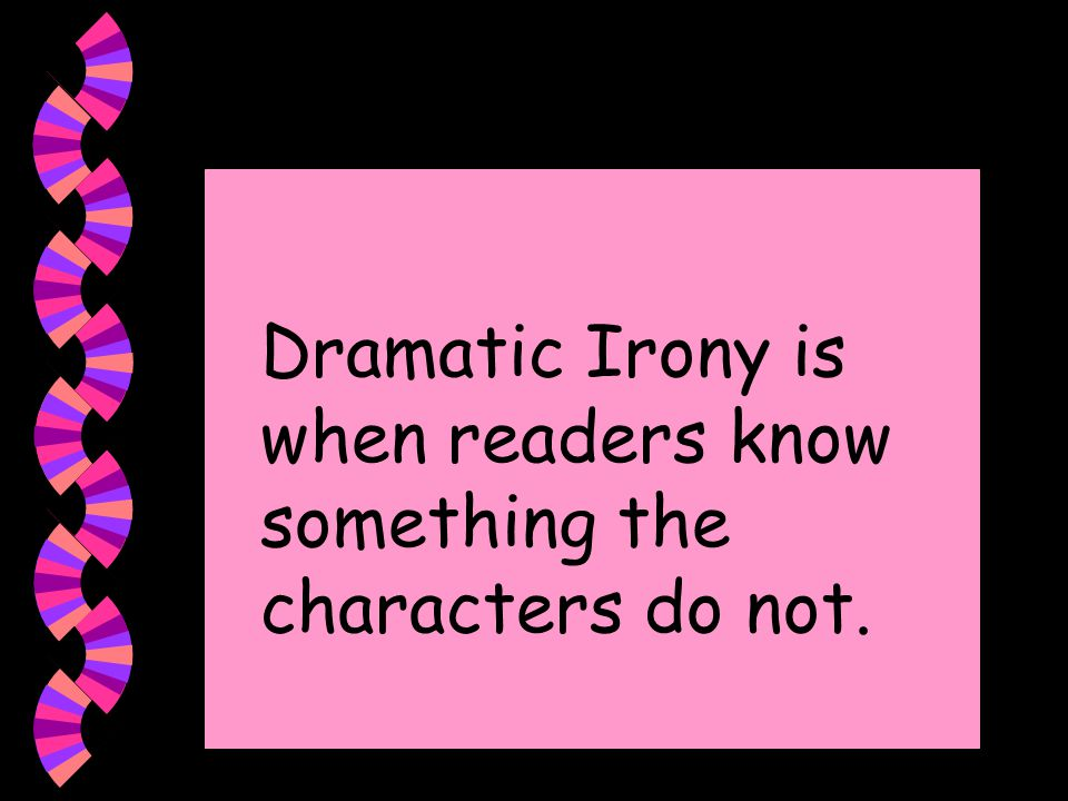 Dramatic Irony is when readers know something the characters do not.