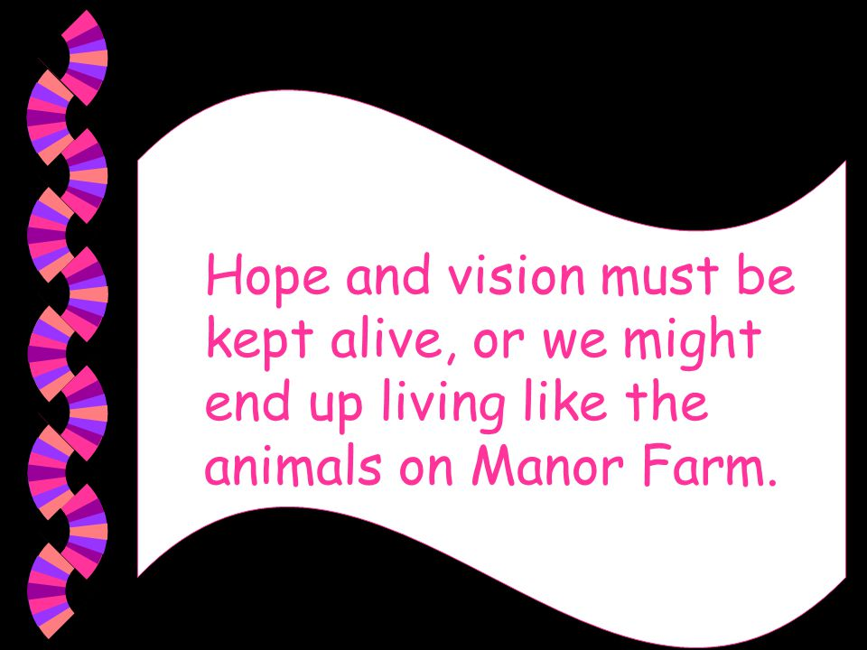 Hope and vision must be kept alive, or we might end up living like the animals on Manor Farm.