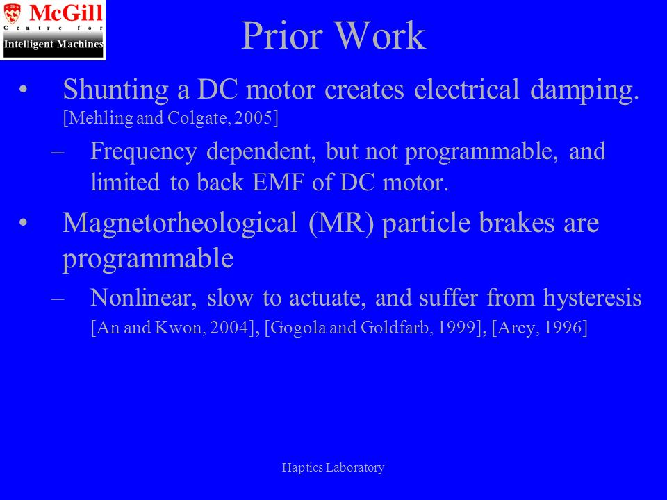 Haptics Laboratory Proposal Eddy current brakes are: 1.Controllable 2.Fast turn-on 3.Linear 4.Friction free 5.Inexpensive Add eddy current brake to each driven joint Create multi DOF hybrid device