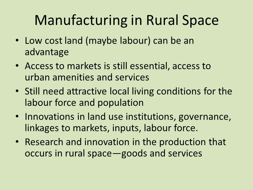 Manufacturing in Rural Space Low cost land (maybe labour) can be an advantage Access to markets is still essential, access to urban amenities and serv