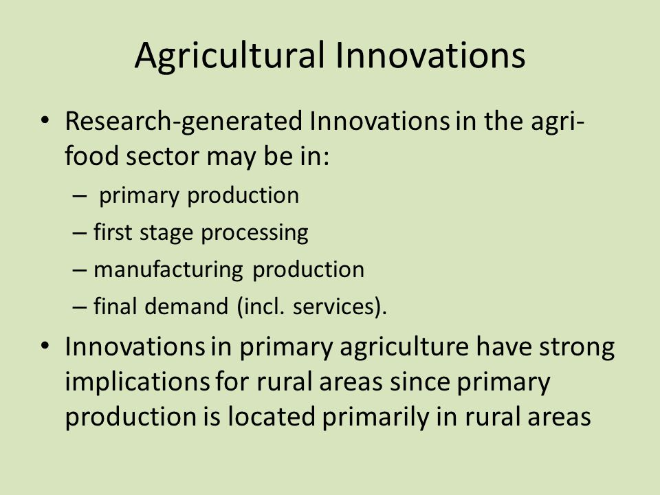 Agricultural Innovations Research-generated Innovations in the agri- food sector may be in: – primary production – first stage processing – manufactur