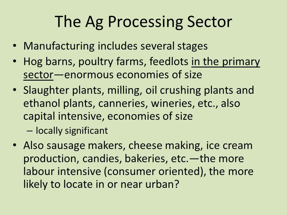 The Ag Processing Sector Manufacturing includes several stages Hog barns, poultry farms, feedlots in the primary sector—enormous economies of size Sla