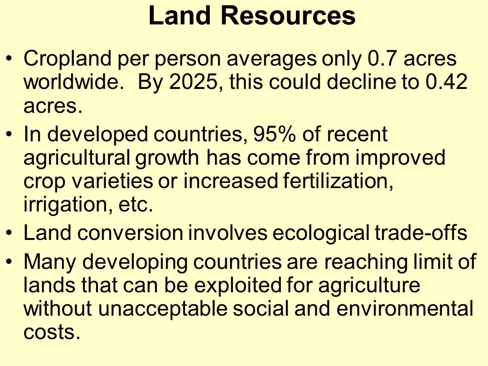 Land Resources Cropland per person averages only 0.7 acres worldwide. By 2025, this could decline to 0.42 acres. In developed countries, 95% of recent