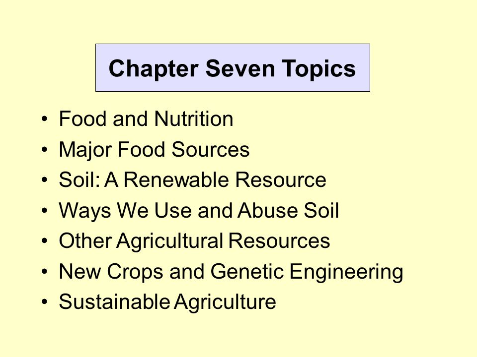 Chapter Seven Topics Food and Nutrition Major Food Sources Soil: A Renewable Resource Ways We Use and Abuse Soil Other Agricultural Resources New Crop