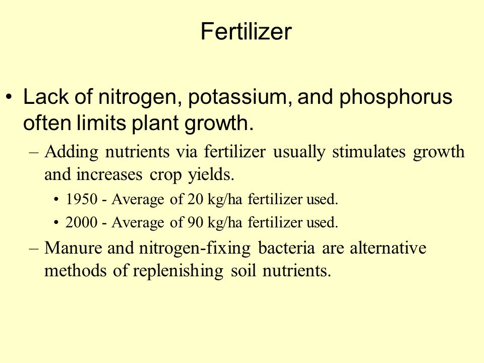 Fertilizer Lack of nitrogen, potassium, and phosphorus often limits plant growth. –Adding nutrients via fertilizer usually stimulates growth and incre