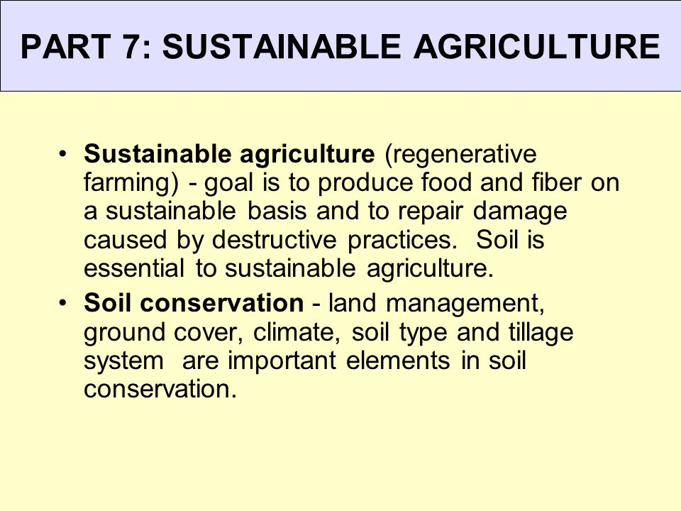 PART 7: SUSTAINABLE AGRICULTURE Sustainable agriculture (regenerative farming) - goal is to produce food and fiber on a sustainable basis and to repai