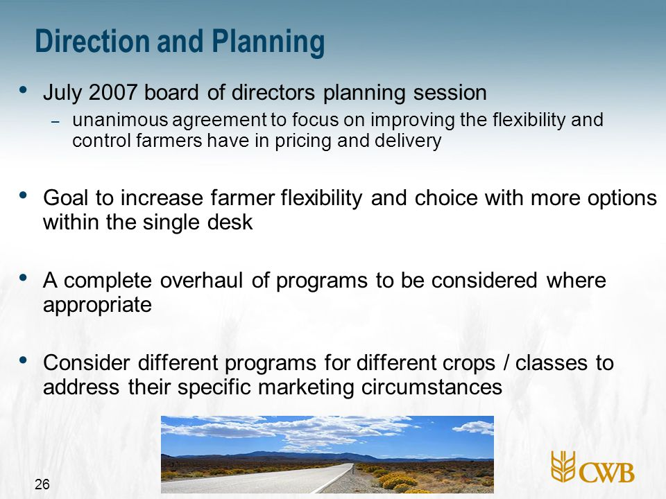 26 Direction and Planning July 2007 board of directors planning session – unanimous agreement to focus on improving the flexibility and control farmers have in pricing and delivery Goal to increase farmer flexibility and choice with more options within the single desk A complete overhaul of programs to be considered where appropriate Consider different programs for different crops / classes to address their specific marketing circumstances
