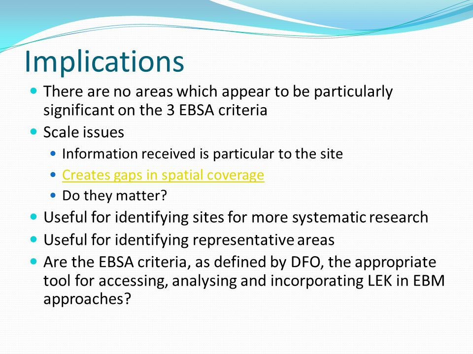Implications There are no areas which appear to be particularly significant on the 3 EBSA criteria Scale issues Information received is particular to