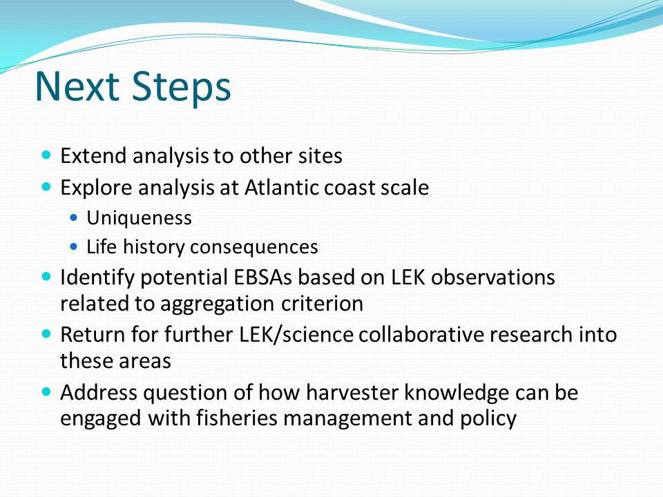 Next Steps Extend analysis to other sites Explore analysis at Atlantic coast scale Uniqueness Life history consequences Identify potential EBSAs based