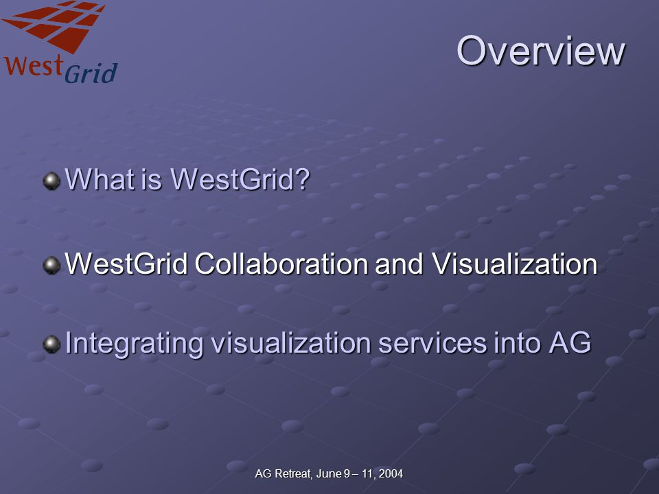 AG Retreat, June 9 – 11, 2004 Overview What is WestGrid? WestGrid Collaboration and Visualization Integrating visualization services into AG