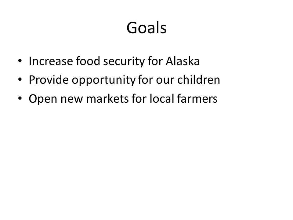 Goals Increase food security for Alaska Provide opportunity for our children Open new markets for local farmers