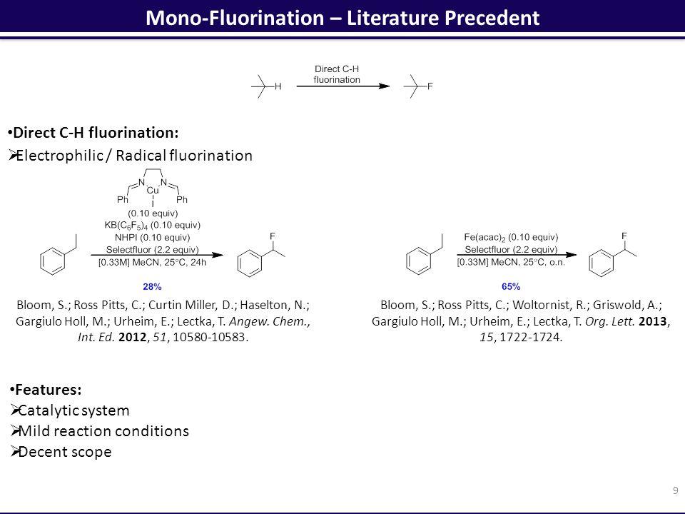 Mono-Fluorination – Literature Precedent 9 Direct C-H fluorination:  Electrophilic / Radical fluorination Bloom, S.; Ross Pitts, C.; Woltornist, R.; Griswold, A.; Gargiulo Holl, M.; Urheim, E.; Lectka, T.