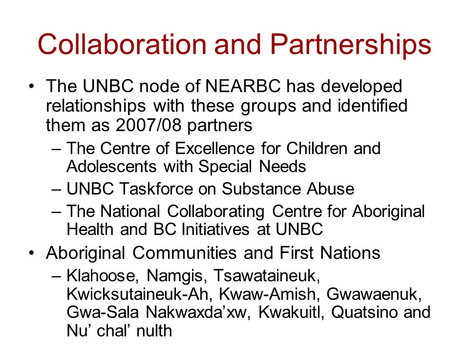 Collaboration and Partnerships The UNBC node of NEARBC has developed relationships with these groups and identified them as 2007/08 partners –The Centre of Excellence for Children and Adolescents with Special Needs –UNBC Taskforce on Substance Abuse –The National Collaborating Centre for Aboriginal Health and BC Initiatives at UNBC Aboriginal Communities and First Nations –Klahoose, Namgis, Tsawataineuk, Kwicksutaineuk-Ah, Kwaw-Amish, Gwawaenuk, Gwa-Sala Nakwaxda'xw, Kwakuitl, Quatsino and Nu' chal' nulth