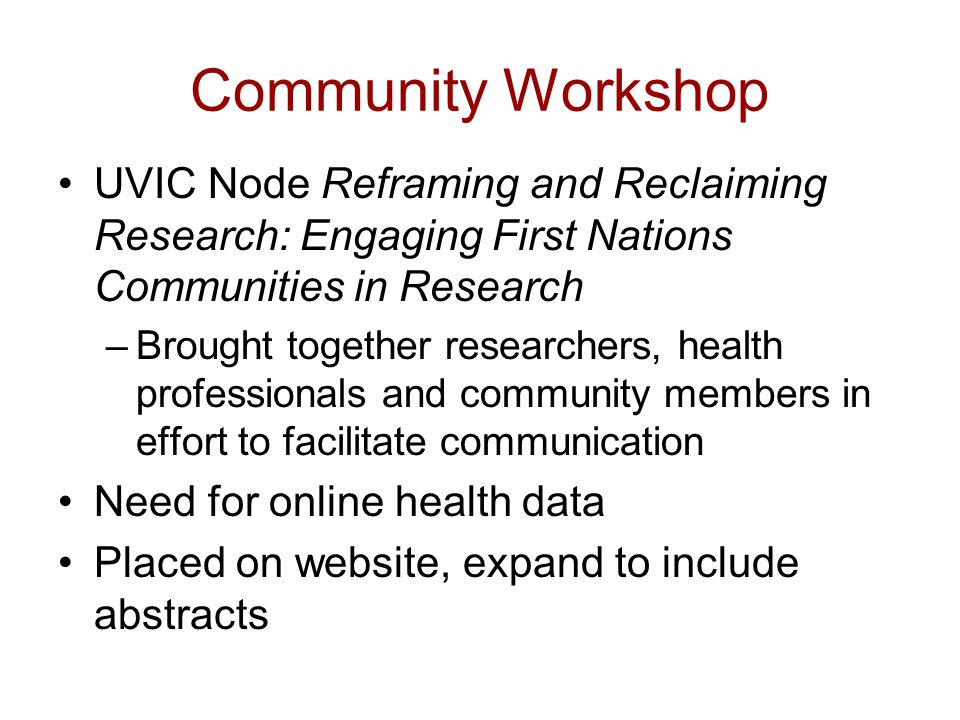 Community Workshop UVIC Node Reframing and Reclaiming Research: Engaging First Nations Communities in Research –Brought together researchers, health professionals and community members in effort to facilitate communication Need for online health data Placed on website, expand to include abstracts
