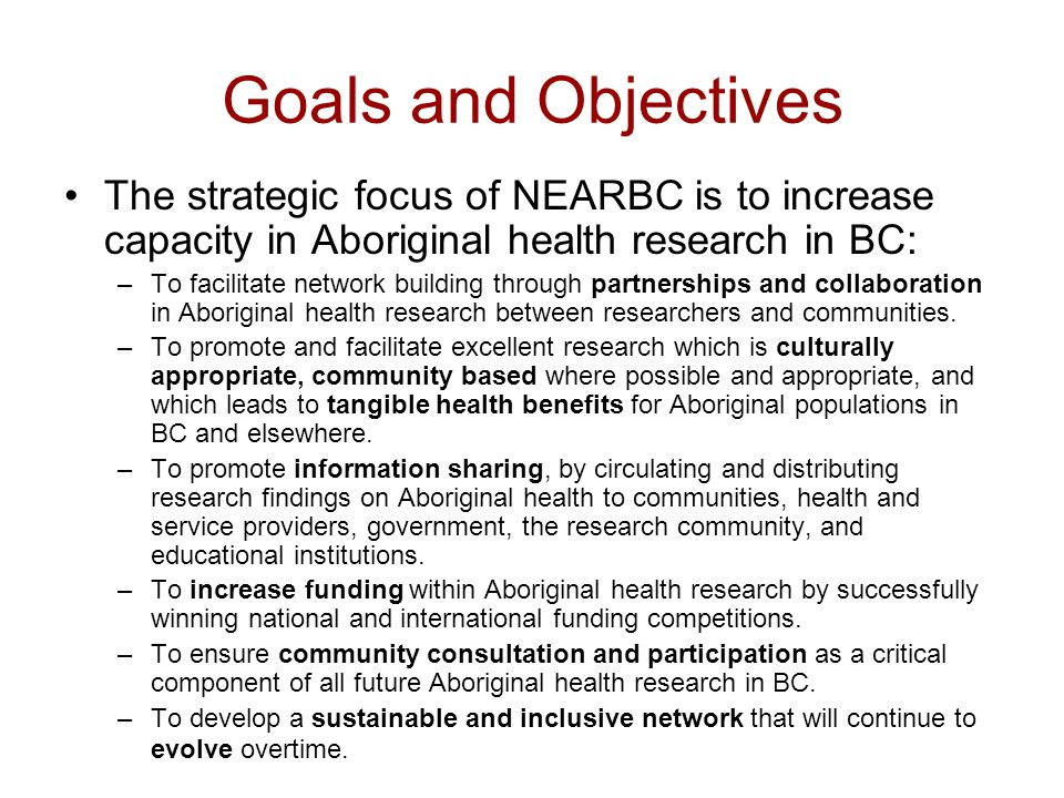 Goals and Objectives The strategic focus of NEARBC is to increase capacity in Aboriginal health research in BC: –To facilitate network building through partnerships and collaboration in Aboriginal health research between researchers and communities.