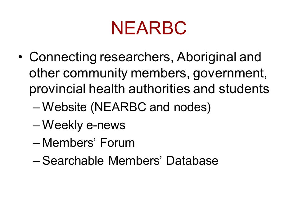 NEARBC Connecting researchers, Aboriginal and other community members, government, provincial health authorities and students –Website (NEARBC and nodes) –Weekly e-news –Members' Forum –Searchable Members' Database