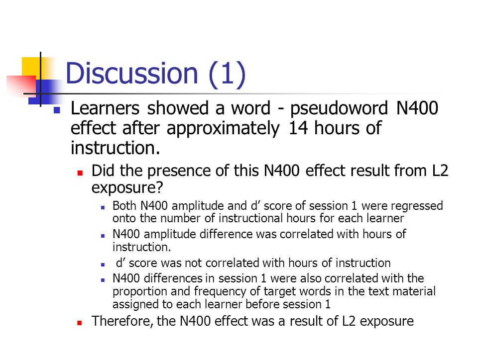 Discussion (1) Learners showed a word - pseudoword N400 effect after approximately 14 hours of instruction. Did the presence of this N400 effect resul