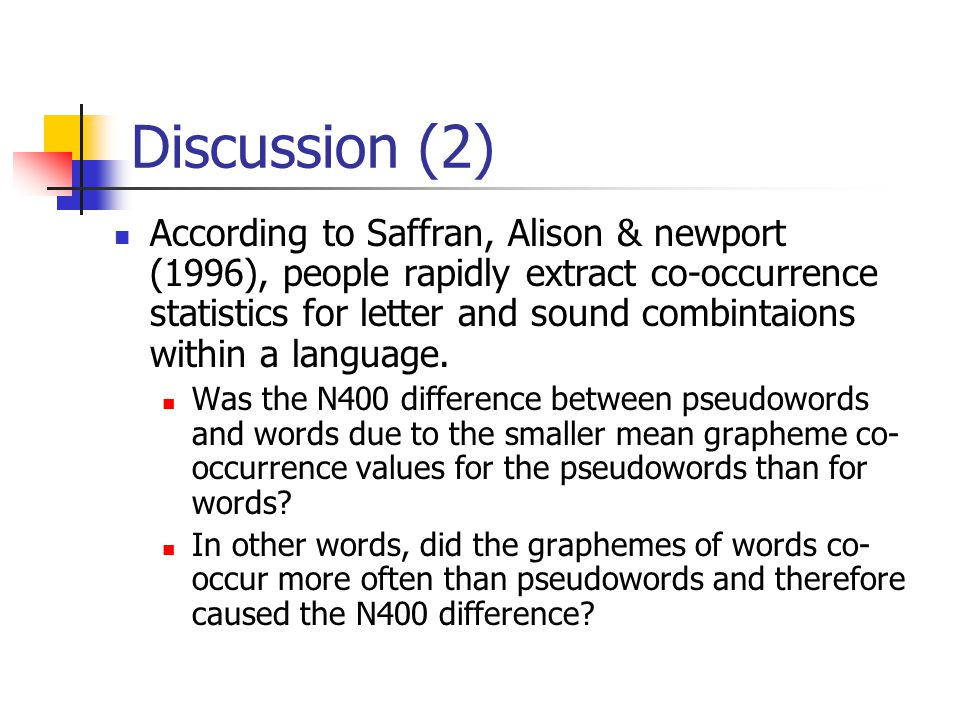 Discussion (2) According to Saffran, Alison & newport (1996), people rapidly extract co-occurrence statistics for letter and sound combintaions within