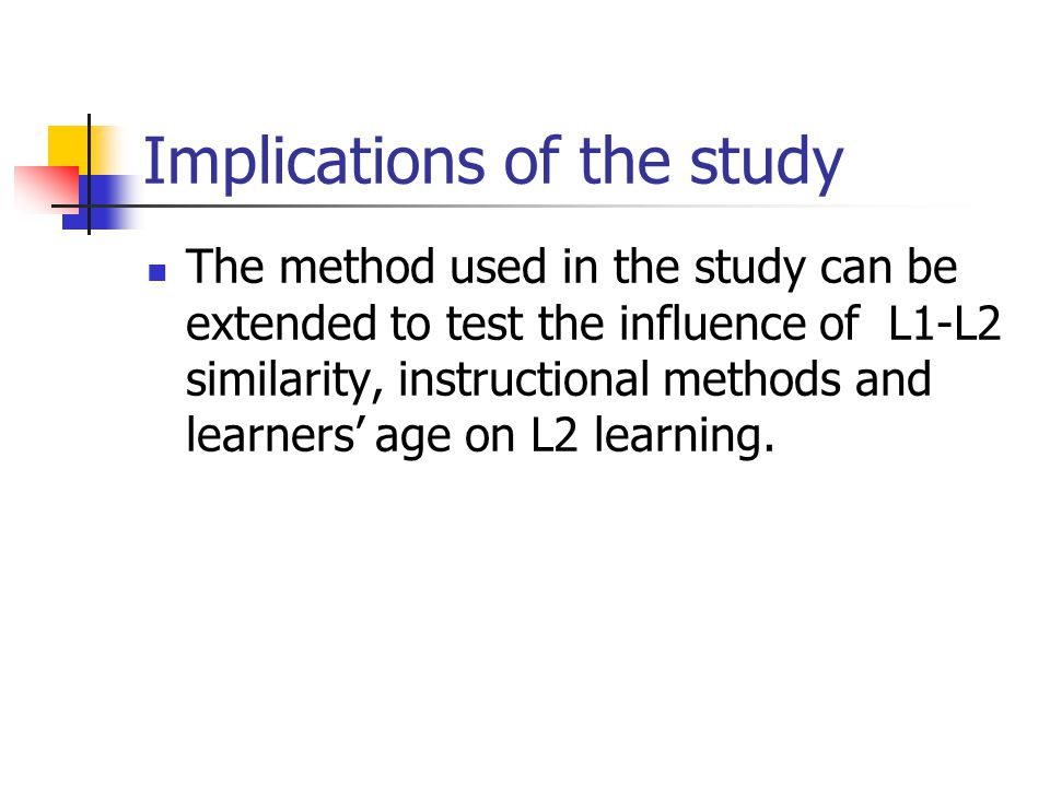 Implications of the study The method used in the study can be extended to test the influence of L1-L2 similarity, instructional methods and learners' age on L2 learning.