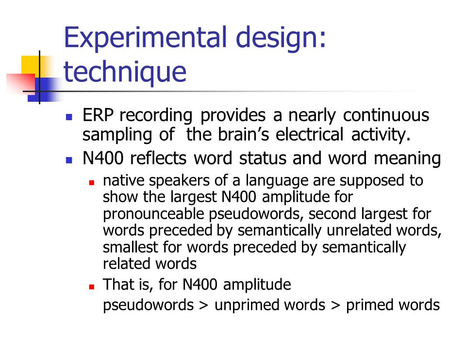 Experimental design: technique ERP recording provides a nearly continuous sampling of the brain's electrical activity. N400 reflects word status and w