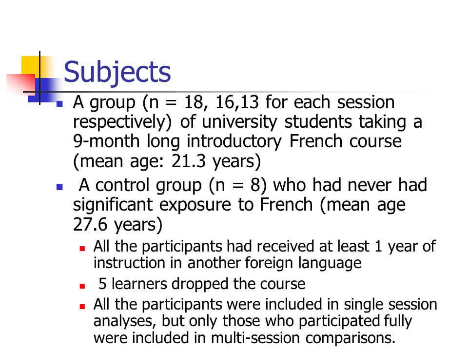 Subjects A group (n = 18, 16,13 for each session respectively) of university students taking a 9-month long introductory French course (mean age: 21.3 years) A control group (n = 8) who had never had significant exposure to French (mean age 27.6 years) All the participants had received at least 1 year of instruction in another foreign language 5 learners dropped the course All the participants were included in single session analyses, but only those who participated fully were included in multi-session comparisons.