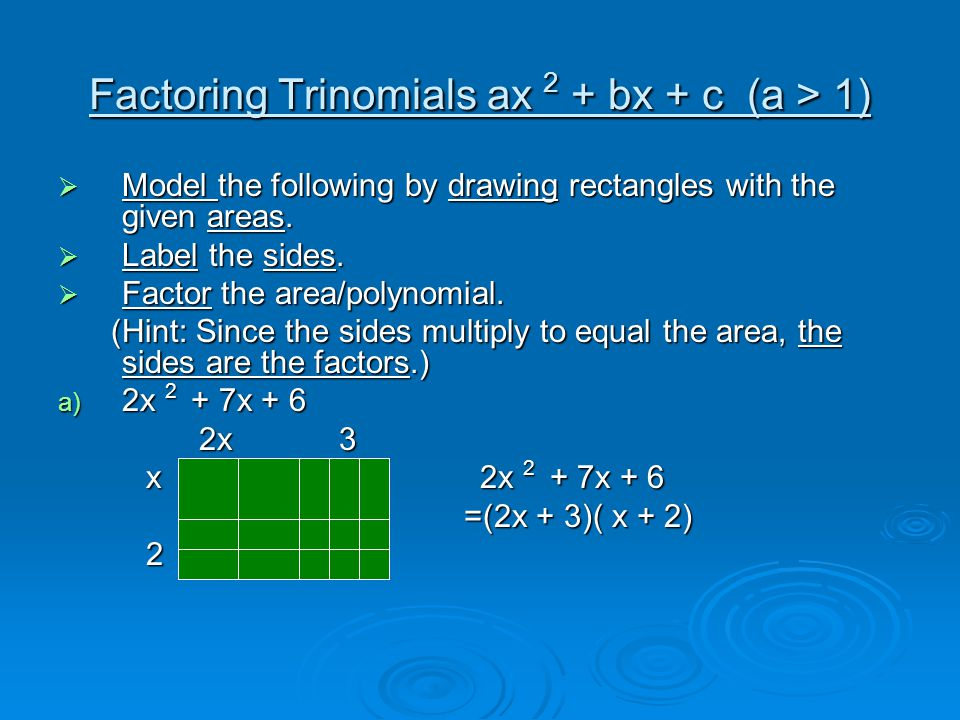 Factoring Trinomials ax 2 + bx + c (a > 1) b) 2x 2 + 9x + 4 c) 3x 2 + 11x + 6 d) 2x 2 + 3x – 9 e) 2x 2 – 7x + 3 f) 2x 2 + 5x – 12 g) 3x 2 - 16x + 16 h) 2x 2 – 7x – 4 i) 3x 2 - x - 4 j) 5x 2 + x – 18 k) 3x 2 - 4x - 15 l) 3x 2 + 4x + 1 m) 4x 2 + 4x – 15 n) 2x 2 – x – 1 o) 2x 2 + 5x + 2 p) 3x 2 - 5x – 2 q) 3x 2 - 4x + 1 r) Create your own trinomial of the form ax 2 + bx + c that can be factored.