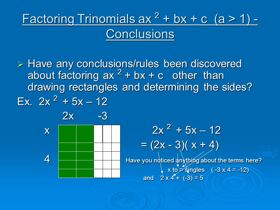 Factoring Trinomials ax 2 + bx + c (a > 1) - Conclusions  Have any conclusions/rules been discovered about factoring ax 2 + bx + c other than drawing rectangles and determining the sides.