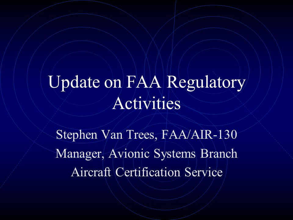 Update on FAA Regulatory Activities Stephen Van Trees, FAA/AIR-130 Manager, Avionic Systems Branch Aircraft Certification Service