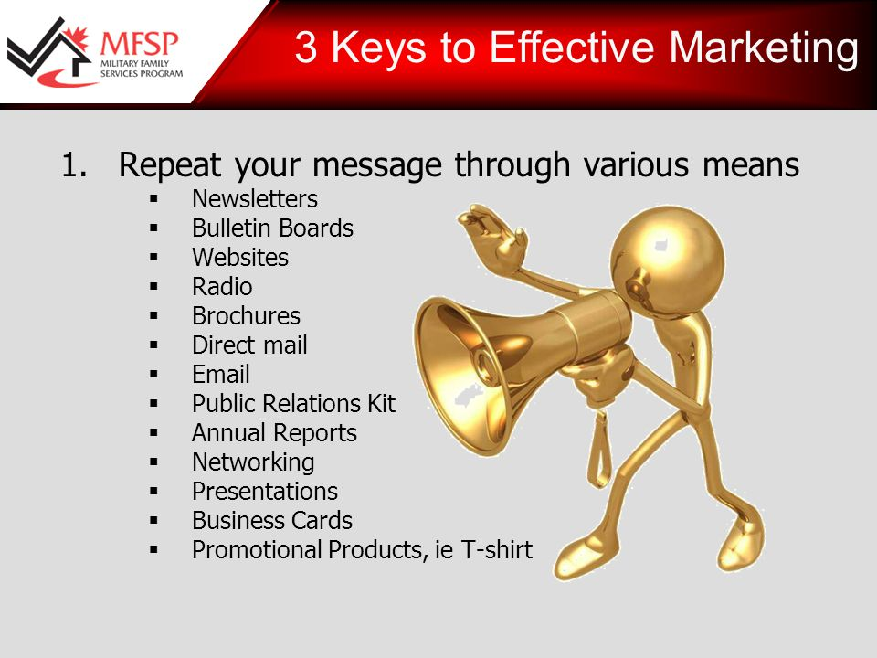 1.Repeat your message through various means  Newsletters  Bulletin Boards  Websites  Radio  Brochures  Direct mail    Public Relations Kit  Annual Reports  Networking  Presentations  Business Cards  Promotional Products, ie T-shirt 3 Keys to Effective Marketing