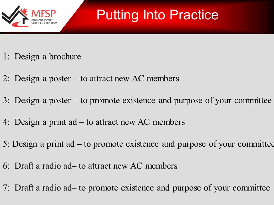 1: Design a brochure 2: Design a poster – to attract new AC members 3: Design a poster – to promote existence and purpose of your committee 4: Design a print ad – to attract new AC members 5: Design a print ad – to promote existence and purpose of your committee 6: Draft a radio ad– to attract new AC members 7: Draft a radio ad– to promote existence and purpose of your committee Putting Into Practice