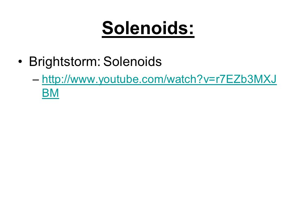 Solenoids: Brightstorm: Solenoids –http://www.youtube.com/watch v=r7EZb3MXJ BMhttp://www.youtube.com/watch v=r7EZb3MXJ BM