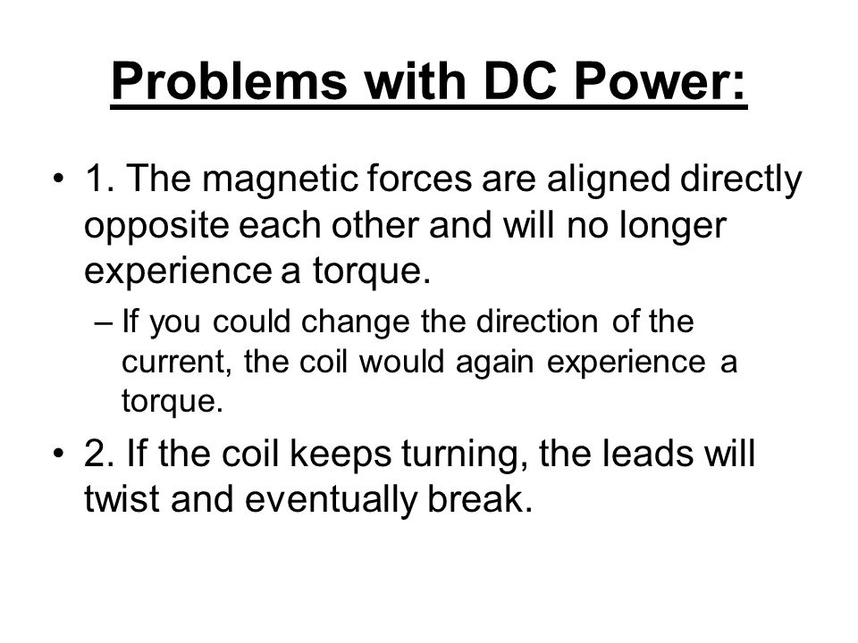 Problems with DC Power: 1. The magnetic forces are aligned directly opposite each other and will no longer experience a torque. –If you could change t