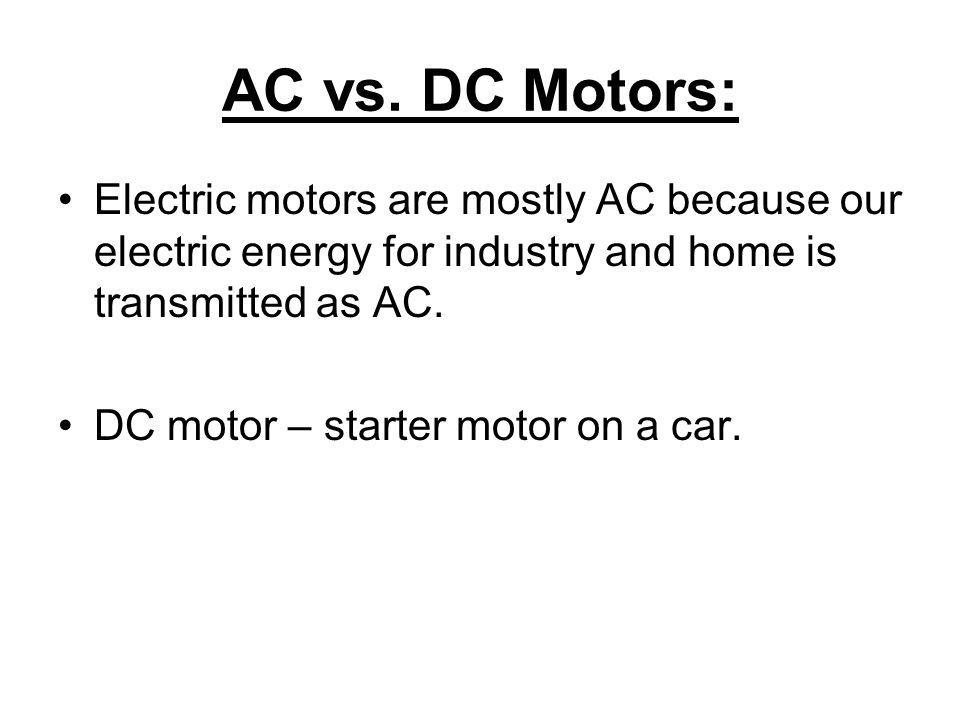 AC vs. DC Motors: Electric motors are mostly AC because our electric energy for industry and home is transmitted as AC. DC motor – starter motor on a