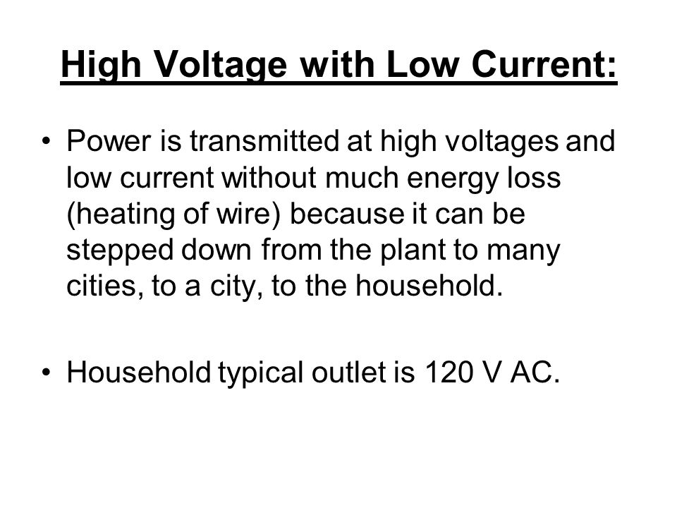 High Voltage with Low Current: Power is transmitted at high voltages and low current without much energy loss (heating of wire) because it can be stepped down from the plant to many cities, to a city, to the household.