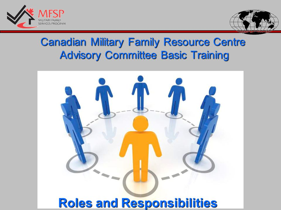 Roles and Responsibilities CMFRC AC Operational Guidelines – Section 3 Canadian National Military Representative and CEO Director General Personnel Family Support Services –Service Level Agreement (Board of Directors versus Advisory Committee)(Board of Directors versus Advisory Committee) –Organization ChartOrganization Chart MFSP European Regional Manager –Staffing (HR, support and evaluation), review policies, manage finances, facilitate communications and ensure compliance with DMFS standards and practices.