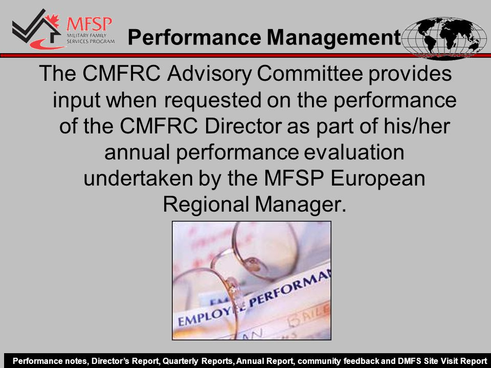 Performance Management The CMFRC Advisory Committee provides input when requested on the performance of the CMFRC Director as part of his/her annual performance evaluation undertaken by the MFSP European Regional Manager.