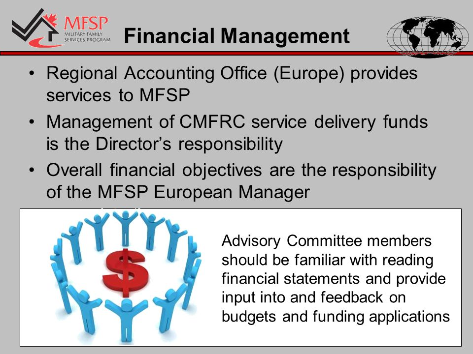 Financial Management Regional Accounting Office (Europe) provides services to MFSP Management of CMFRC service delivery funds is the Director's responsibility Overall financial objectives are the responsibility of the MFSP European Manager Advisory Committee members should be familiar with reading financial statements and provide input into and feedback on budgets and funding applications