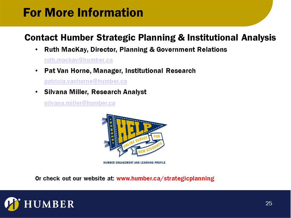 For More Information Contact Humber Strategic Planning & Institutional Analysis Ruth MacKay, Director, Planning & Government Relations Pat Van Horne, Manager, Institutional Research Silvana Miller, Research Analyst Or check out our website at:   25