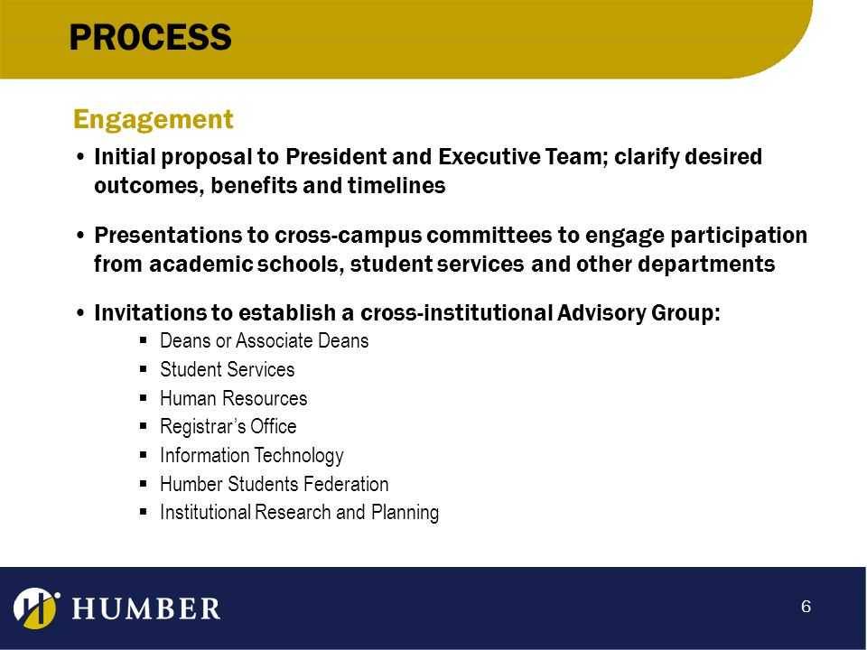 PROCESS Engagement Initial proposal to President and Executive Team; clarify desired outcomes, benefits and timelines Presentations to cross-campus committees to engage participation from academic schools, student services and other departments Invitations to establish a cross-institutional Advisory Group:  Deans or Associate Deans  Student Services  Human Resources  Registrar's Office  Information Technology  Humber Students Federation  Institutional Research and Planning 6