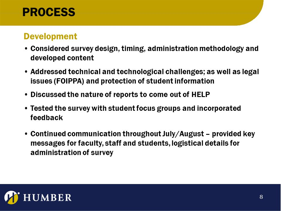 PROCESS Development Considered survey design, timing, administration methodology and developed content Addressed technical and technological challenges; as well as legal issues (FOIPPA) and protection of student information Discussed the nature of reports to come out of HELP Tested the survey with student focus groups and incorporated feedback Continued communication throughout July/August – provided key messages for faculty, staff and students, logistical details for administration of survey 8